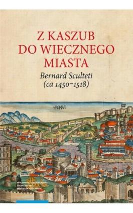 Z Kaszub do Wiecznego Miasta. Bernard Sculteti (ca 1450–1518) kurialista i przyjaciel Mikołaja Kopernika - Teresa Borawska - Ebook - 978-83-231-4180-8
