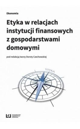 Etyka w relacjach instytucji finansowych z gospodarstwami domowymi - Ebook - 978-83-8088-375-8