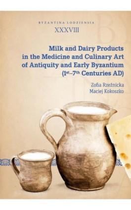 Milk and Dairy Products in the Medicine and Culinary Art of Antiquity and Early Byzantium (1st–7th Centuries AD) - Zofia Rzeźnicka - Ebook - 978-83-8142-648-0