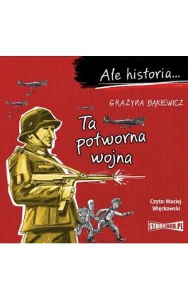 Ale historia... Ta potworna wojna - Grażyna Bąkiewicz - Audiobook - 978-83-8194-300-0