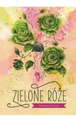 Zielone róże - Katarzyna Ducros - Ebook - 978-83-7900-796-7