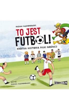 To jest futbol! Krótka historia piłki nożnej - Michał Gąsiorowski - Audiobook - 978-83-8194-059-7