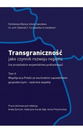 Transgraniczność jako czynnik rozwoju regionu (na przykładzie województwa podlaskiego. T. 2. Współpraca Polski ze wschodnim sąsi - Ebook - 978-83-934340-7-7