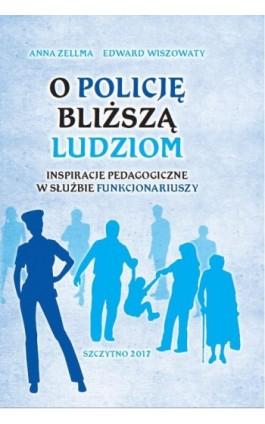 O Policję bliższą ludziom. Inspiracje pedagogiczne w służbie funkcjonariuszy - Anna Zellma - Ebook - 978-83-7462-593-7