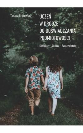 Uczeń w drodze do doświadczania podmiotowości. Konteksty. Oblicza. Rzeczywistość - Tatiana Grabowska - Ebook - 978-83-8018-220-2