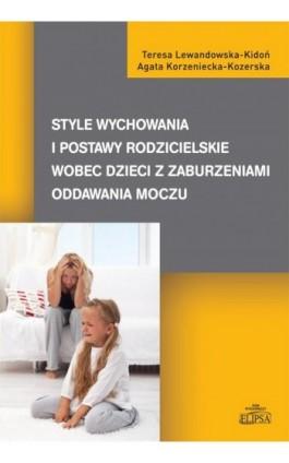 Style wychowania i postawy rodzicielskie wobec dzieci z zaburzeniami oddawania moczu - Teresa Lewandowska-Kidoń - Ebook - 978-83-8017-033-9