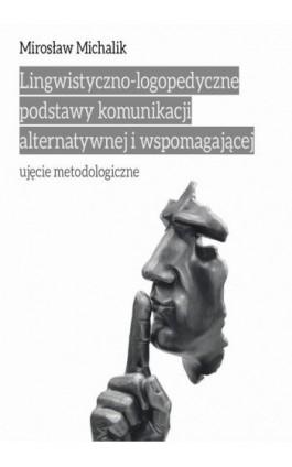 Lingwistyczno-logopedyczne podstawy komunikacji alternatywnej i wspomagającej. Ujęcie metodologiczne - Mirosław Michalik - Ebook - 978-83-8084-233-5
