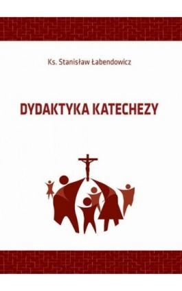 Dydaktyka katechezy - Stanisław Łabendowicz - Ebook - 978-83-66017-58-0
