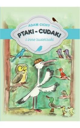 Ptaki – cudaki i inne zwierzaki - Adam Cichy - Ebook - 978-83-7900-704-2