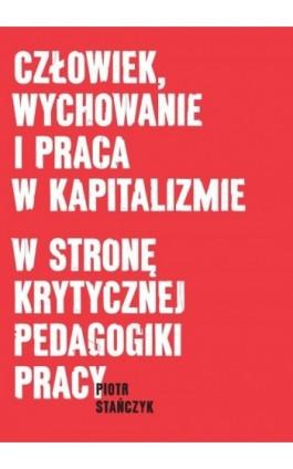 Człowiek, wychowanie i praca w kapitalizmie. W stronę krytycznej pedagogiki pracy - Piotr Stańczyk - Ebook - 978-83-7865-096-6
