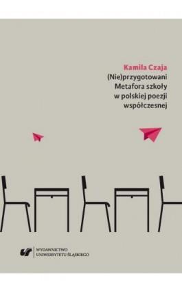 (Nie)przygotowani. Metafora szkoły w polskiej poezji współczesnej - Kamila Czaja - Ebook - 978-83-226-3287-1