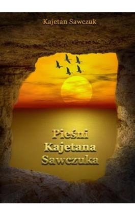 Pieśni Kajetana Sawczuka - Kajetan Sawczuk - Ebook - 978-83-8119-558-4