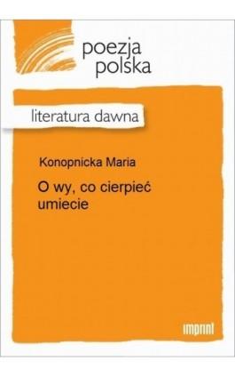 O wy, co cierpieć umiecie - Maria Konopnicka - Ebook - 978-83-270-2416-9