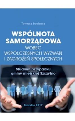 Wspólnota samorządowa wobec współczesnych wyzwań i zagrożeń społecznych. Studium przypadku gminy miejskiej Szczytno - Tomasz Łachacz - Ebook - 978-83-7462-565-4