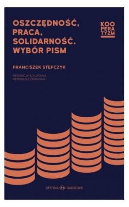 Oszczędność praca solidarność. Wybór pism Franciszek Stefczyk - Ebook - 978-83-66056-40-4