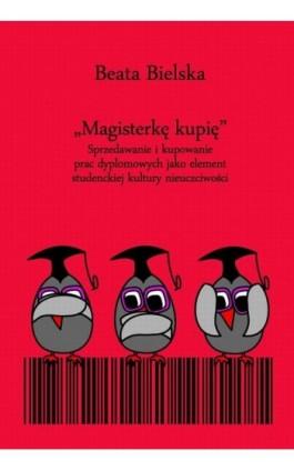 """""""""""Magisterkę kupię"""""""". Sprzedawanie i kupowanie prac dyplomowych jako element studenckiej kultury nieuczciwości - Beata Bielska - Ebook - 978-83-231-3518-0"""