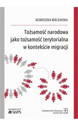 Tożsamość narodowa jako tożsamość terytorialna w kontekście migracji - Agnieszka Bielewska - Ebook - 978-83-7383-999-1