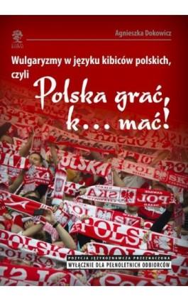"""Wulgaryzmy w języku kibiców polskich, czyli """"Polska grać, k… mać!"""" - Agnieszka Dokowicz - Ebook - 978-83-64447-20-4"""