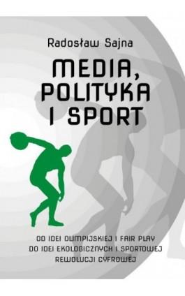 Media, polityka i sport. Od idei olimpijskiej i fair play do idei ekologicznych i sportowej rewolucji cyfrowej - Radosław Sajna - Ebook - 978-83-8018-236-3
