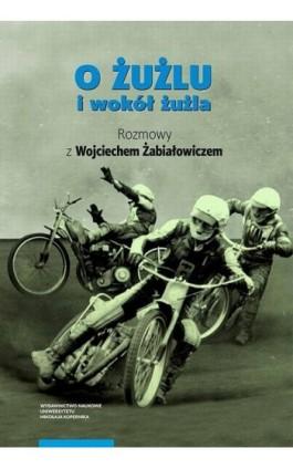 O żużlu i wokół żużla. Rozmowy z Wojciechem Żabiałowiczem - Ebook - 978-83-231-4181-5