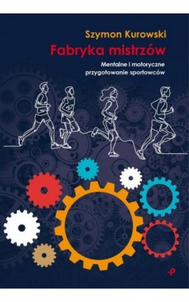 Fabryka Mistrzów. Mentalne i motoryczne przygotowanie sportowców - Szymon Kurowski - Ebook - 978-83-948837-1-3