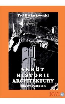 Skrót historii architektury dla wszystkich - Ted Kwiatkowski - Ebook - 978-1-911283-10-2