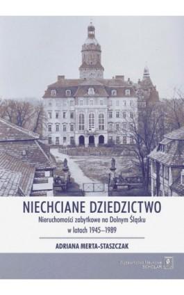Niechciane dziedzictwo. Nieruchomości zabytkowe na Dolnym Śląsku w latach 1945–1989 - Adriana Merta-Staszczak - Ebook - 978-83-7383-982-3