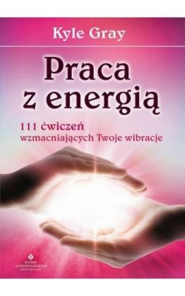 Praca z energią - Kyle Gray - Ebook - 978-83-7377-814-6
