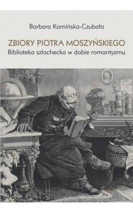 Zbiory Piotra Moszyńskiego. Biblioteka szlachecka w dobie romantyzmu - Barbara Kamińska-Czubała - Ebook - 978-83-8084-355-4