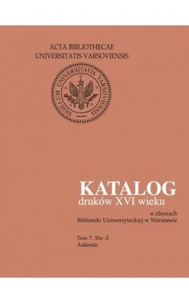 Katalog druków XVI wieku w zbiorach Biblioteki Uniwersyteckiej w Warszawie, Tom 7 Sla-Ż - Ebook - 978-83-235-3018-3