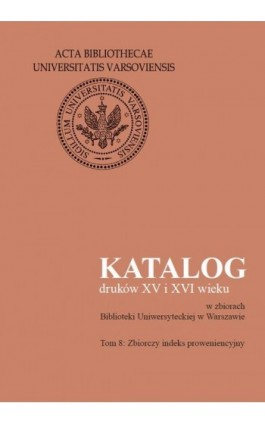 Katalog druków XV i XVI wieku w zbiorach Biblioteki Uniwersyteckiej w Warszawie. Tom 8 - Ebook - 978-83-235-3397-9