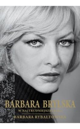 Barbara Brylska. W najtrudniejszej roli - Barbara Rybałtowska - Ebook - 978-83-61432-33-3
