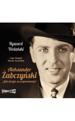 Aleksander Żabczyński. Jak drogie są wspomnienia - Ryszard Wolański - Audiobook - 978-83-8194-022-1