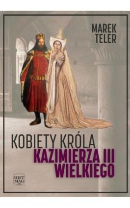 Kobiety króla Kazimierza III Wielkiego - Marek Teler - Ebook - 978-83-65156-22-8