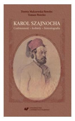 Karol Szajnocha. Codzienność – kobiety – historiografia - Dorota Malczewska-Pawelec - Ebook - 978-83-226-3458-5
