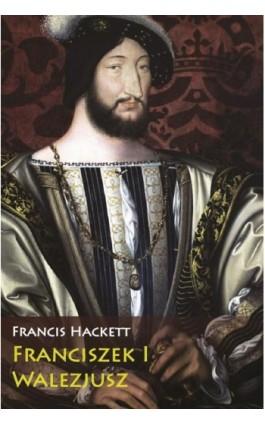 Franciszek I Walezjusz - Francis Hackett - Ebook - 978-83-65746-72-6