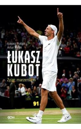 Łukasz Kubot Żyjąc marzeniami - Artur Rolak - Ebook - 978-83-8129-188-0