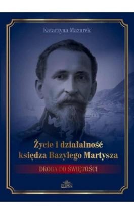 Życie i działalność księdza Bazylego Martysza. - Katarzyna Mazurek - Ebook - 978-83-8017-205-0