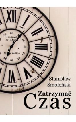 Zatrzymać czas - Stanisław Smoleński - Ebook - 978-83-8119-531-7