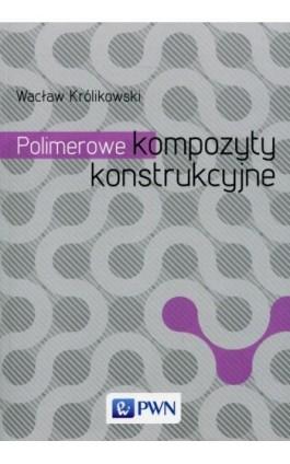 Polimerowe kompozyty konstrukcyjne - Wacław Królikowski - Ebook - 978-83-01-16881-0