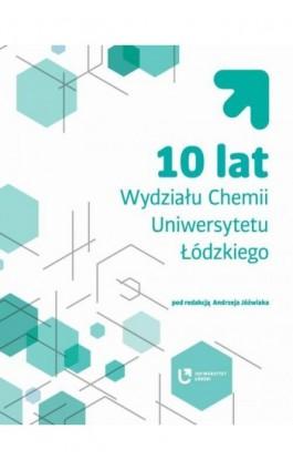 10 lat Wydziału Chemii Uniwersytetu Łódzkiego - Ebook - 978-83-8088-737-4