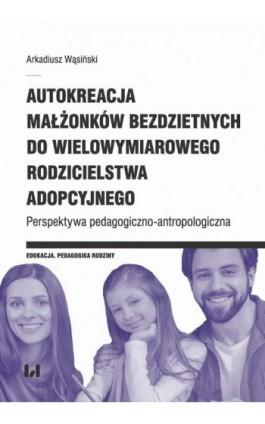 Autokreacja małżonków bezdzietnych do wielowymiarowego rodzicielstwa adopcyjnego - Arkadiusz Wąsiński - Ebook - 978-83-8142-050-1