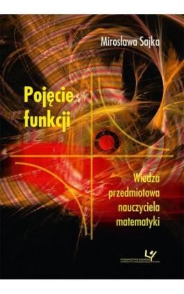 Pojęcie funkcji. Wiedza przedmiotowa nauczyciela matematyki - Mirosława Sajka - Ebook - 978-83-8084-245-8
