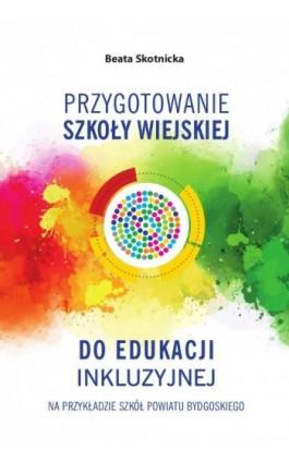Przygotowanie szkoły wiejskiej do edukacji inkluzyjnej na przykładzie szkół powiatu bydgoskiego - Beata Skotnicka - Ebook - 978-83-8018-253-0