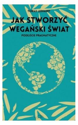 Jak stworzyć wegański świat - Tobias Leenaert - Ebook - 978-83-66232-60-0