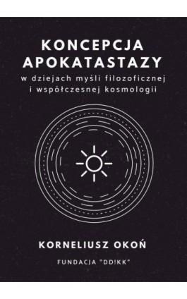 Koncepcja apokatastazy w dziejach myśli filozoficznej i współczesnej kosmologii - Korneliusz Okoń - Ebook - 978-83-952157-2-8