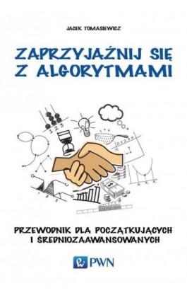Zaprzyjaźnij się z algorytmami - Jacek Tomasiewicz - Ebook - 978-83-011-8466-7