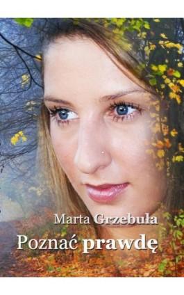 Poznać prawdę - Marta Grzebuła - Ebook - 978-83-7859-361-4
