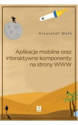 Aplikacje mobilne oraz interaktywne komponenty www - Krzysztof Wołk - Ebook - 978-83-8119-438-9