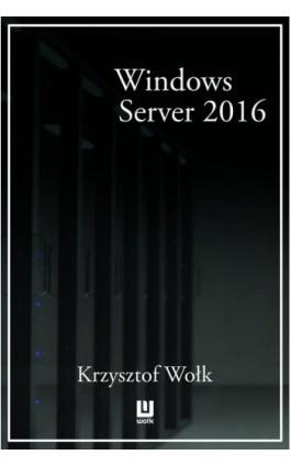 Biblia Windows Server 2016. Podręcznik Administratora - Krzysztof Wołk - Ebook - 978-83-8119-318-4